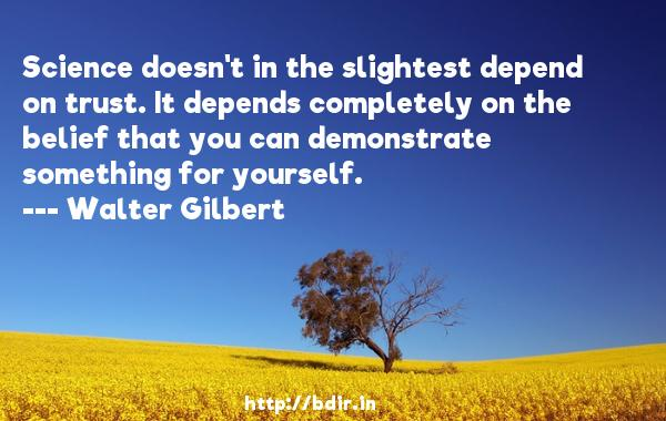 Science doesn't in the slightest depend on trust. It depends completely on the belief that you can demonstrate something for yourself.  -   Walter Gilbert     Quotes