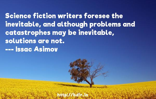 Science fiction writers foresee the inevitable, and although problems and catastrophes may be inevitable, solutions are not.  -   Issac Asimov     Quotes