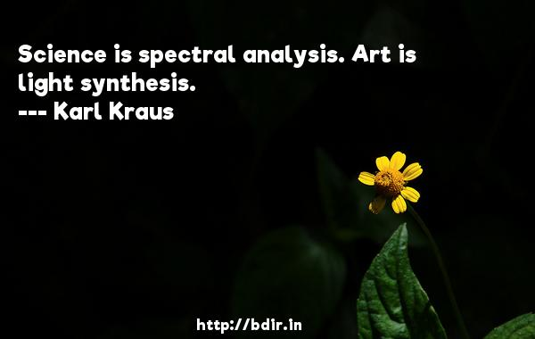 Science is spectral analysis. Art is light synthesis.  -   Karl Kraus     Quotes
