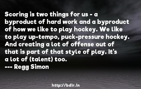 Scoring is two things for us - a byproduct of hard work and a byproduct of how we like to play hockey. We like to play up-tempo, puck-pressure hockey. And creating a lot of offense out of that is part of that style of play. It's a lot of (talent) too.  -   Regg Simon     Quotes