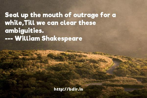 Seal up the mouth of outrage for a while,Till we can clear these ambiguities.  -   William Shakespeare     Quotes