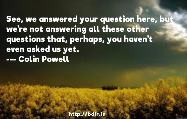 See, we answered your question here, but we're not answering all these other questions that, perhaps, you haven't even asked us yet.  -   Colin Powell     Quotes