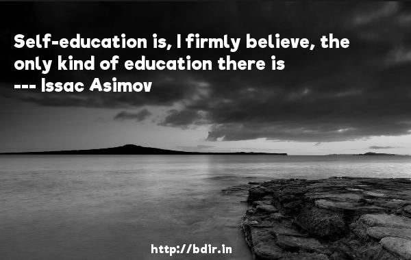 Self-education is, I firmly believe, the only kind of education there is  -   Issac Asimov     Quotes