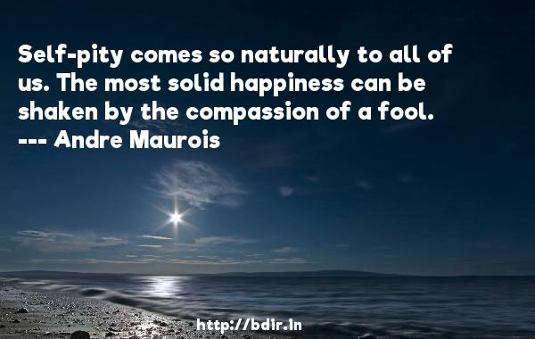 Self-pity comes so naturally to all of us. The most solid happiness can be shaken by the compassion of a fool.  -   Andre Maurois     Quotes