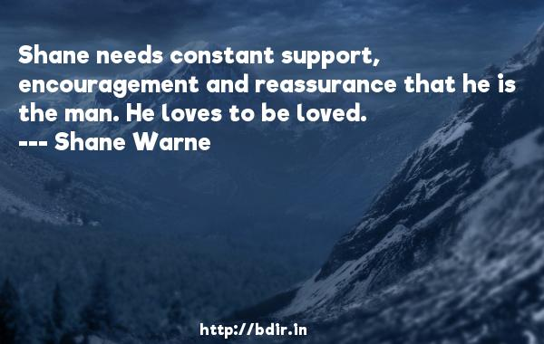 Shane needs constant support, encouragement and reassurance that he is the man. He loves to be loved.  -   Shane Warne     Quotes