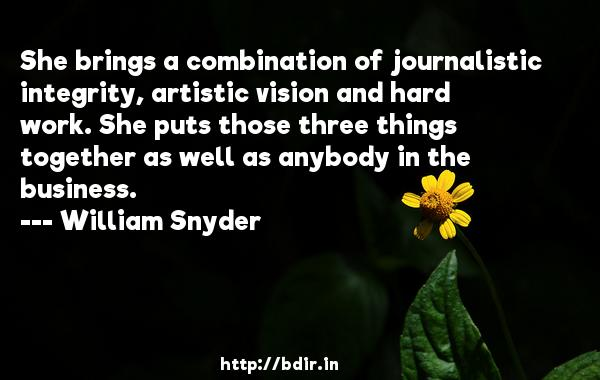 She brings a combination of journalistic integrity, artistic vision and hard work. She puts those three things together as well as anybody in the business.  -   William Snyder     Quotes