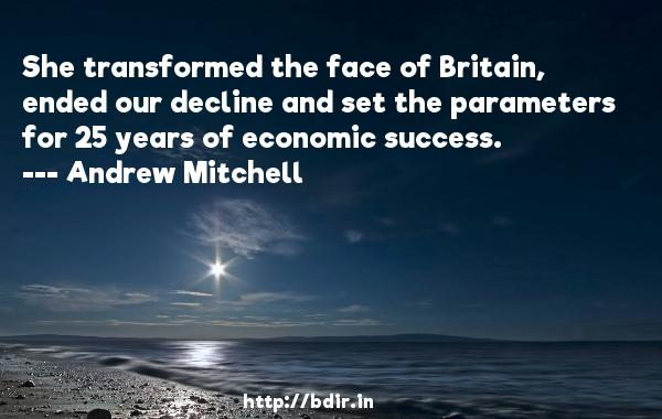 She transformed the face of Britain, ended our decline and set the parameters for 25 years of economic success.  -   Andrew Mitchell     Quotes