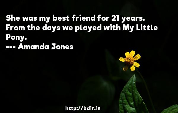She was my best friend for 21 years. From the days we played with My Little Pony.  -   Amanda Jones     Quotes