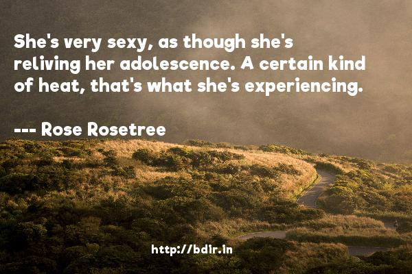 She's very sexy, as though she's reliving her adolescence. A certain kind of heat, that's what she's experiencing.  -   Rose Rosetree     Quotes