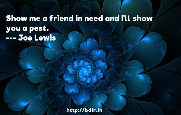 Show me a friend in need and I'll show you a pest.  -   Joe Lewis     Quotes