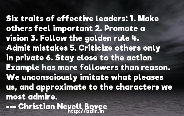 Six traits of effective leaders: 1. Make others feel important 2. Promote a vision 3. Follow the golden rule 4. Admit mistakes 5. Criticize others only in private 6. Stay close to the action Example has more followers than reason. We unconsciously imitate what pleases us, and approximate to the characters we most admire.  -   Christian Nevell Bovee     Quotes