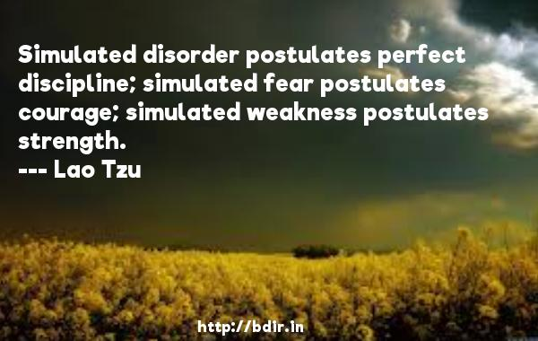 Simulated disorder postulates perfect discipline; simulated fear postulates courage; simulated weakness postulates strength.  -   Lao Tzu     Quotes