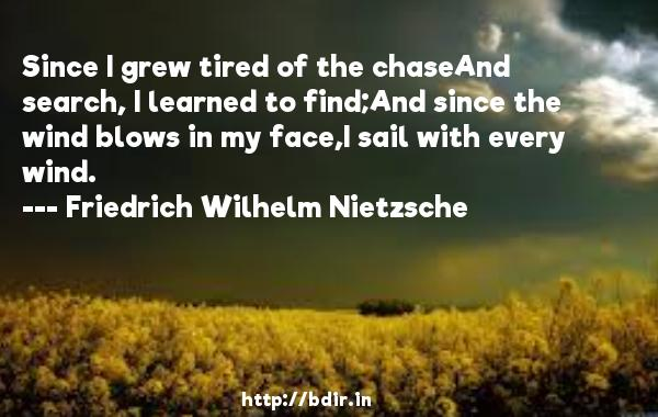Since I grew tired of the chaseAnd search, I learned to find;And since the wind blows in my face,I sail with every wind.  -   Friedrich Wilhelm Nietzsche     Quotes