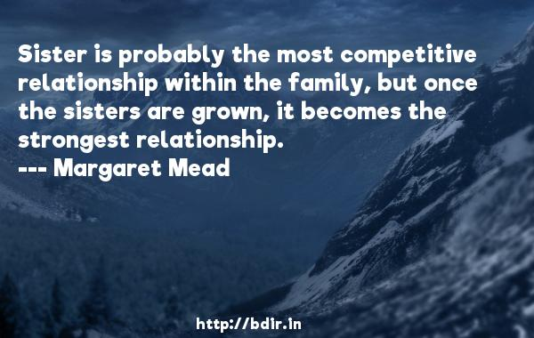 Sister is probably the most competitive relationship within the family, but once the sisters are grown, it becomes the strongest relationship.  -   Margaret Mead     Quotes