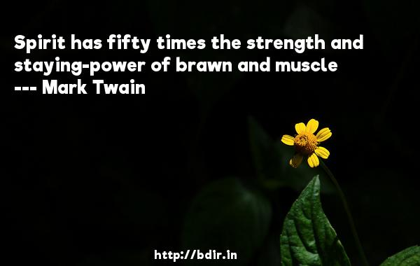 Spirit has fifty times the strength and staying-power of brawn and muscle  -   Mark Twain     Quotes