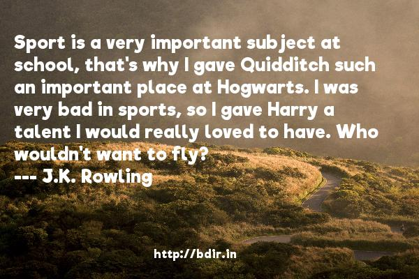 Sport is a very important subject at school, that's why I gave Quidditch such an important place at Hogwarts. I was very bad in sports, so I gave Harry a talent I would really loved to have. Who wouldn't want to fly?  -   J.K. Rowling     Quotes