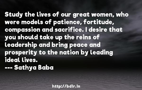 Study the lives of our great women, who were models of patience, fortitude, compassion and sacrifice. I desire that you should take up the reins of leadership and bring peace and prosperity to the nation by leading ideal lives.  -   Sathya Baba     Quotes