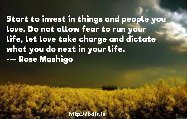Start to invest in things and people you love. Do not allow fear to run your life, let love take charge and dictate what you do next in your life.  -   Rose Mashigo     Quotes