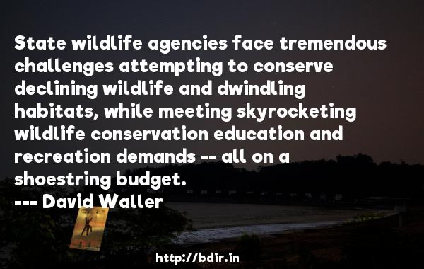 State wildlife agencies face tremendous challenges attempting to conserve declining wildlife and dwindling habitats, while meeting skyrocketing wildlife conservation education and recreation demands -- all on a shoestring budget.  -   David Waller     Quotes