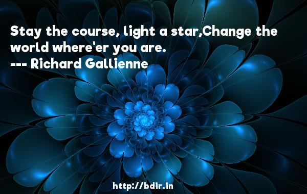 Stay the course, light a star,Change the world where'er you are.  -   Richard Gallienne     Quotes