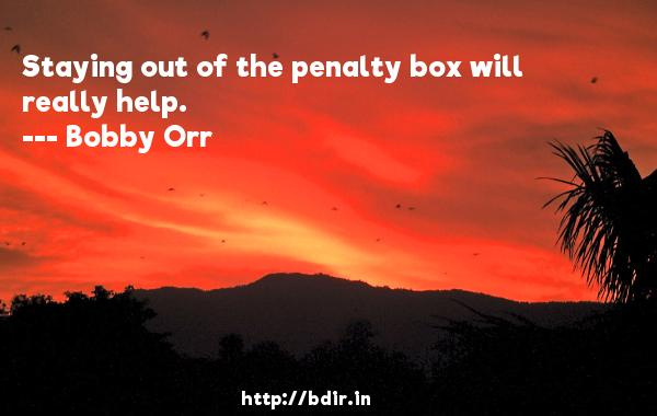 Staying out of the penalty box will really help.  -   Bobby Orr     Quotes