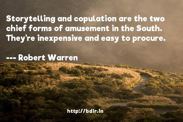 Storytelling and copulation are the two chief forms of amusement in the South. They're inexpensive and easy to procure.  -   Robert Warren     Quotes