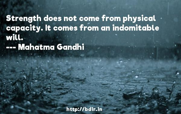 Strength does not come from physical capacity. It comes from an indomitable will.  -   Mahatma Gandhi     Quotes