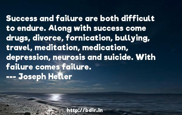 Success and failure are both difficult to endure. Along with success come drugs, divorce, fornication, bullying, travel, meditation, medication, depression, neurosis and suicide. With failure comes failure.  -   Joseph Heller     Quotes