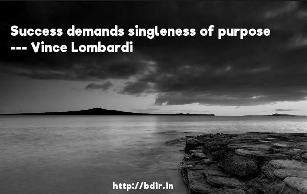 Success demands singleness of purpose  -   Vince Lombardi     Quotes
