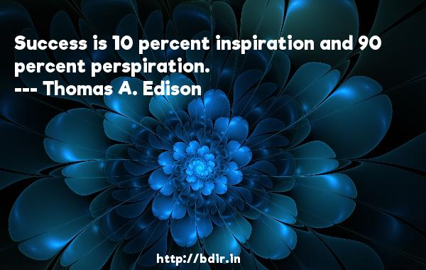 Success is 10 percent inspiration and 90 percent perspiration.  -   Thomas A. Edison     Quotes