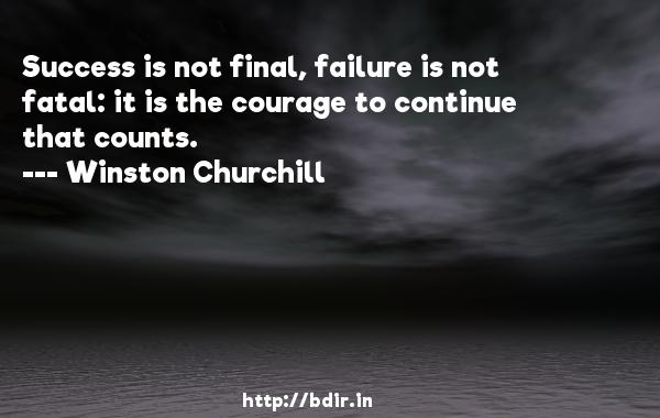 Success is not final, failure is not fatal: it is the courage to continue that counts.  -   Winston Churchill     Quotes