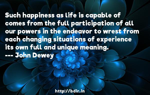 Such happiness as life is capable of comes from the full participation of all our powers in the endeavor to wrest from each changing situations of experience its own full and unique meaning.  -   John Dewey     Quotes