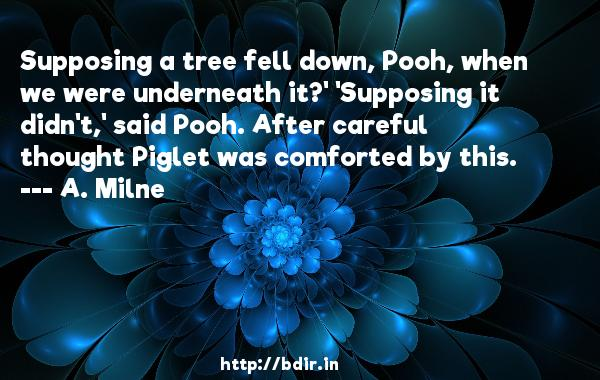 Supposing a tree fell down, Pooh, when we were underneath it?' 'Supposing it didn't,' said Pooh. After careful thought Piglet was comforted by this.  -   A. Milne     Quotes