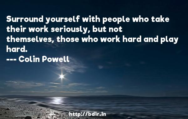 Surround yourself with people who take their work seriously, but not themselves, those who work hard and play hard.  -   Colin Powell     Quotes