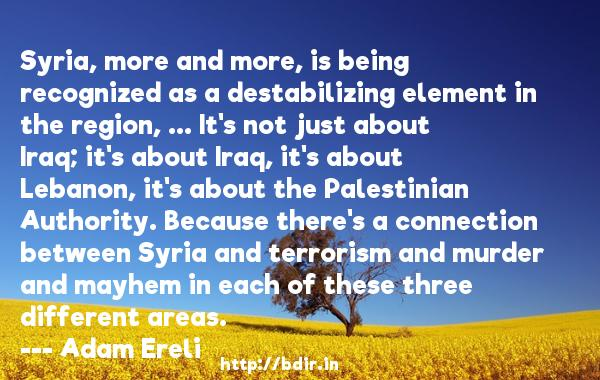 Syria, more and more, is being recognized as a destabilizing element in the region, ... It's not just about Iraq; it's about Iraq, it's about Lebanon, it's about the Palestinian Authority. Because there's a connection between Syria and terrorism and murder and mayhem in each of these three different areas.  -   Adam Ereli     Quotes
