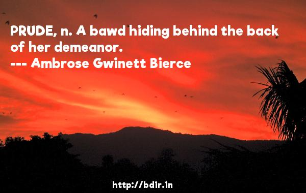 PRUDE, n. A bawd hiding behind the back of her demeanor.  -   Ambrose Gwinett Bierce     Quotes