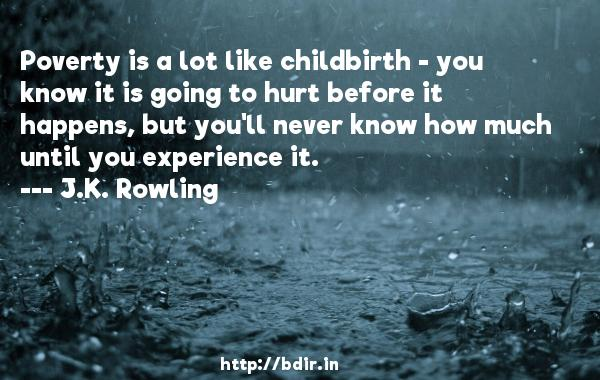 Poverty is a lot like childbirth - you know it is going to hurt before it happens, but you'll never know how much until you experience it.  -   J.K. Rowling     Quotes
