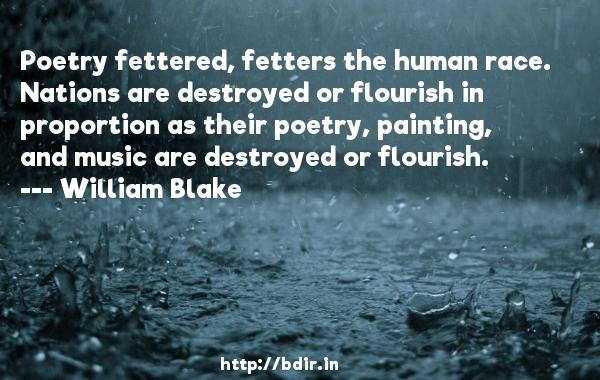 Poetry fettered, fetters the human race. Nations are destroyed or flourish in proportion as their poetry, painting, and music are destroyed or flourish.  -   William Blake     Quotes
