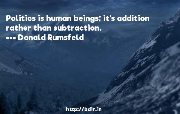 Politics is human beings; it's addition rather than subtraction.  -   Donald Rumsfeld     Quotes