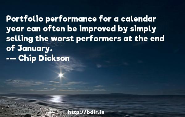 Portfolio performance for a calendar year can often be improved by simply selling the worst performers at the end of January.  -   Chip Dickson     Quotes