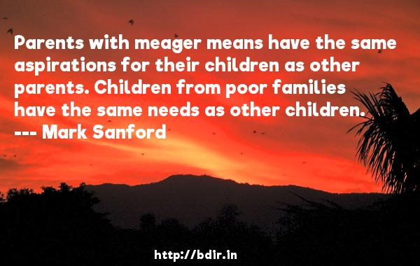 Parents with meager means have the same aspirations for their children as other parents. Children from poor families have the same needs as other children.  -   Mark Sanford     Quotes