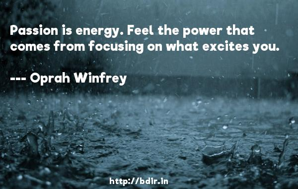 Passion is energy. Feel the power that comes from focusing on what excites you.  -   Oprah Winfrey     Quotes