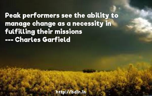 Peak performers see the ability to manage change as a necessity in fulfilling their missions  -   Charles Garfield     Quotes