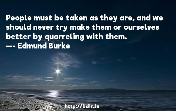People must be taken as they are, and we should never try make them or ourselves better by quarreling with them.  -   Edmund Burke     Quotes