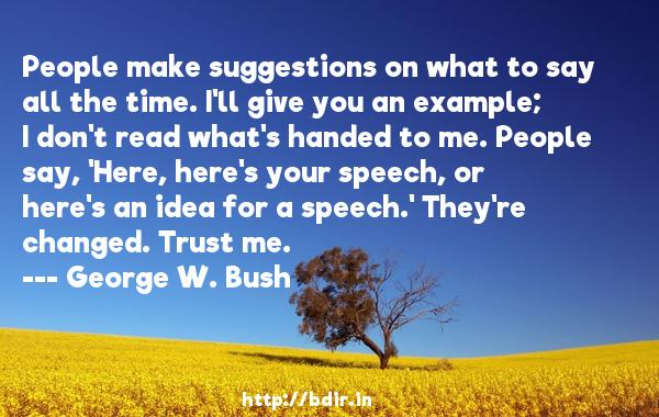 People make suggestions on what to say all the time. I'll give you an example; I don't read what's handed to me. People say, 'Here, here's your speech, or here's an idea for a speech.' They're changed. Trust me.  -   George W. Bush     Quotes
