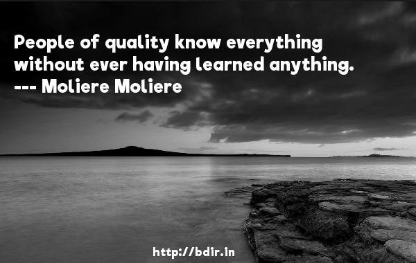 People of quality know everything without ever having learned anything.  -   Moliere Moliere     Quotes
