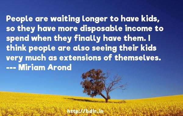 People are waiting longer to have kids, so they have more disposable income to spend when they finally have them. I think people are also seeing their kids very much as extensions of themselves.  -   Miriam Arond     Quotes