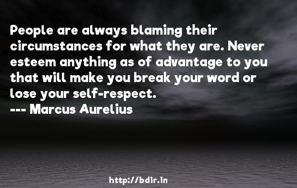 People are always blaming their circumstances for what they are. Never esteem anything as of advantage to you that will make you break your word or lose your self-respect.  -   Marcus Aurelius     Quotes