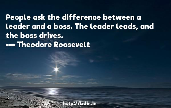 People ask the difference between a leader and a boss. The leader leads, and the boss drives.  -   Theodore Roosevelt     Quotes
