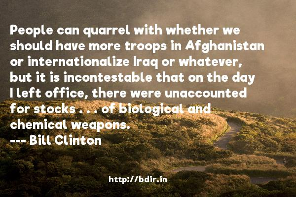 People can quarrel with whether we should have more troops in Afghanistan or internationalize Iraq or whatever, but it is incontestable that on the day I left office, there were unaccounted for stocks . . . of biological and chemical weapons.  -   Bill Clinton     Quotes